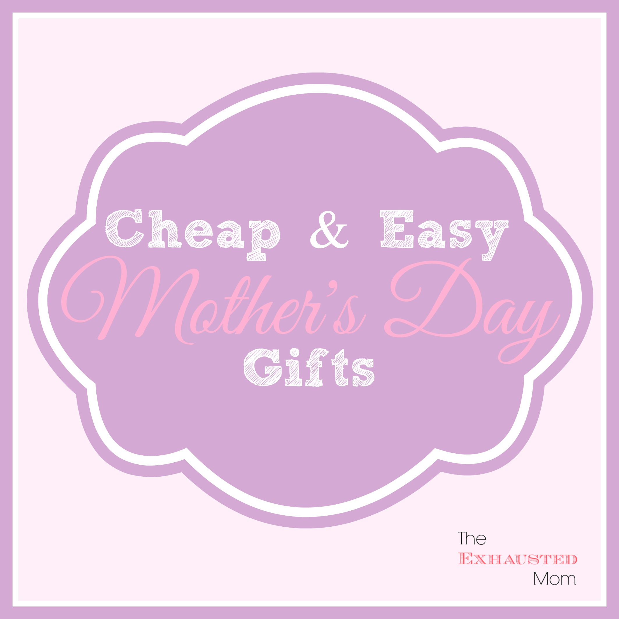 Cheap & Easy Mother's Day Gifts