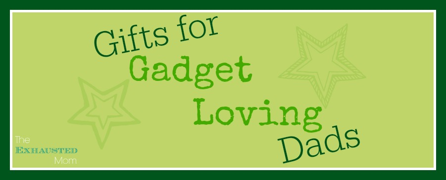 Gifts for Gadget Loving Dads